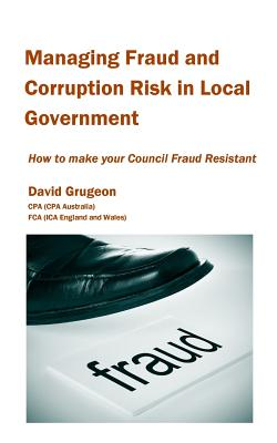 Managing Fraud and Corruption Risk in Local Government: How to make your council fraud resistant, Grugeon, David H