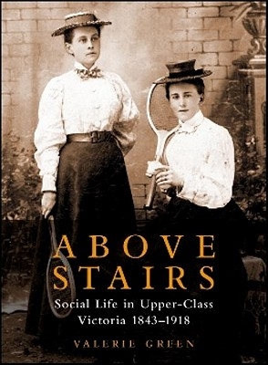 Image for Above Stairs Social Life in Upper-Class Victoria 1843 - 1918