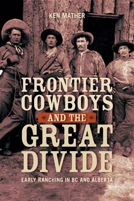Frontier Cowboys and the Great Divide: Early Ranching in BC and Alberta, MATHER, Ken