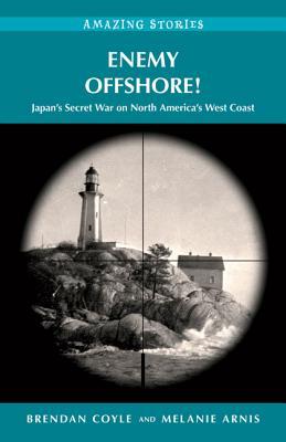 Enemy Offshore! Japan's Secret War on North America's West Coast (Amazing Stories), COYLE, Brendan; ARNIS, Melanie