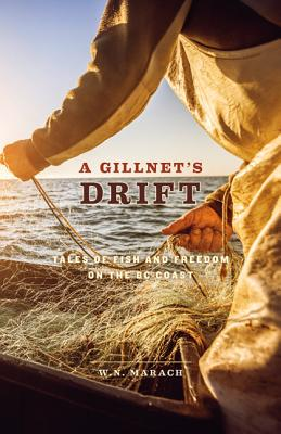 A Gillnet's Drift: Tales of Fish and Freedom on the BC Coast, W.N. Marach