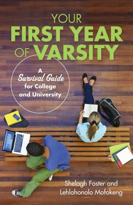 Your First Year of Varsity: A Survival Guide for College and University, Foster, Shelagh; Mofokeng, Lehlohonolo