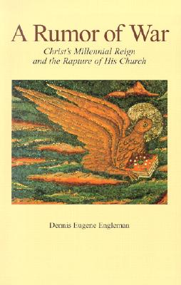 A Rumor of War: Christ's Millennial Reign and the Rapture of His Church, Dennis Eugene Engleman