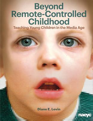 Image for Beyond Remote-Controlled Childhood: Teaching Children in the Media Age (Naeyc)