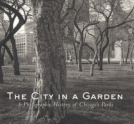 The City in a Garden: A Photographic History of Chicago's Parks (Center for American Places - Center Books on American Places), Julia Sniderman Bachrach