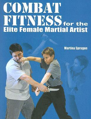 Combat Fitness for the Elite Female Martial Artist, Sprague, Martina