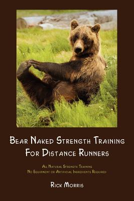 Bear Naked Strength Training for Distance Runners, Morris, Rick