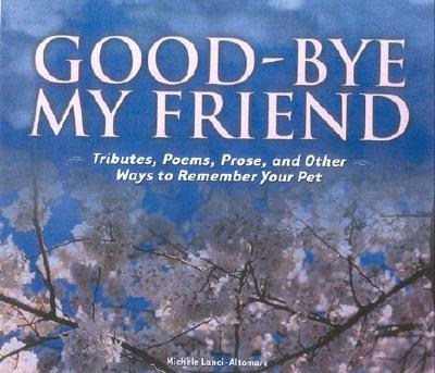 Image for Good-bye My Friend: Pet Cemeteries, Memorials, and Other Ways to Remember. A collection of Thoughts, Feelings, and Resources