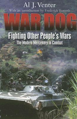 WAR DOG: Fighting Other People's Wars -The Modern Mercenary in Combat, Al Venter