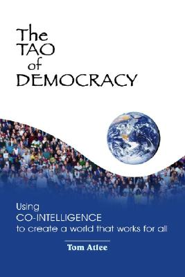 The Tao of Democracy: Using Co-Intelligence to Create a World that Works for All, Tom Atlee; Rosa Zubizarreta