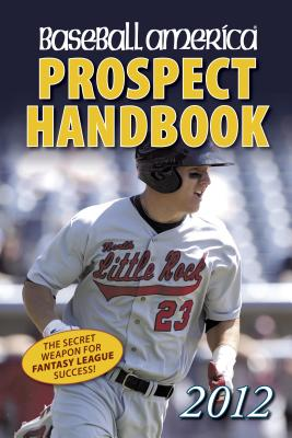 Baseball America 2012 Prospect Handbook: The 2012 Expert Guide to Baseball Prospects and MLB Organization Rankings (Baseball America Prospect Handbook)