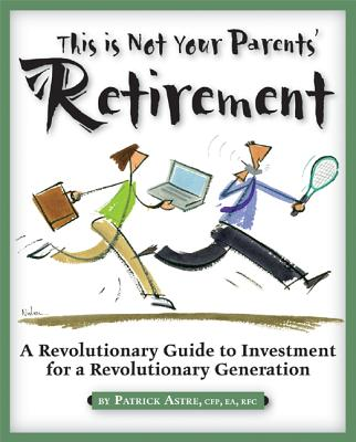 This is Not Your Parents' Retirement: A Revolutionary Guide for a Revolutionary Generation, Astre, Patrick
