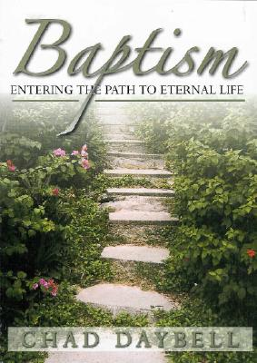 Baptism : Entering The Path To Eternal Life, CHAD G. DAYBELL