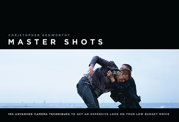 Master Shots: 100 Advanced Camera Techniques to Get an Expensive Look on Your Low-Budget Movie, Kenworthy, Christopher