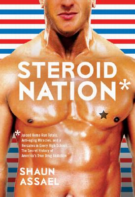 Image for Steroid Nation: Juiced Home Run Totals, Anti-aging Miracles, and a Hercules in Every High School: The Secret History of America's True Drug Addiction