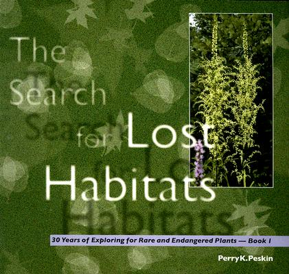 Search for Lost Habitats; 30 Years Of Exploring for Rare and Endangered Plants - Book 1, Peskin, Perry K.