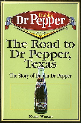 The Road to Dr Pepper, Texas: The Story of Dublin Dr Pepper, Karen Wright