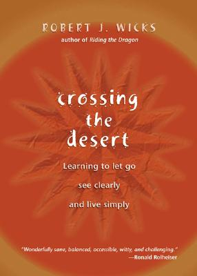 Crossing the Desert: Learning to Let Go, See Clearly and Live Simply, Wicks, Robert J.