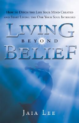 Image for Living Beyond Belief: How to Ditch the Life Your Mind Created and Start Living the One Your Soul Intended