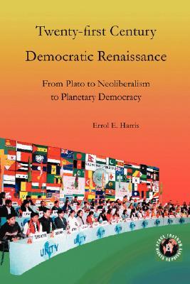 Twenty-First Century Democratic Renaissance: From Plato to Neoliberalism to Planetary Democracy, Errol E. Harris