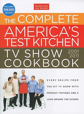 The Complete America's Test Kitchen TV Show Cookbook: Every Recipe from the Hit TV Show With Product Ratings and a Look Behind the Scenes, 2001-2011, America's Test Kitchen