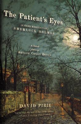 The  Patient's Eyes: The Dark Beginnings of Sherlock Holmes, David Pirie