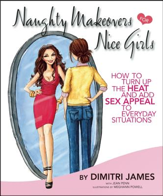 Image for Naughty Makeovers FOR Nice Girls: HOW TO TURN UP THE HEAT AND ADD SEX APPEAL TO EVERYDAY SITUATIONS