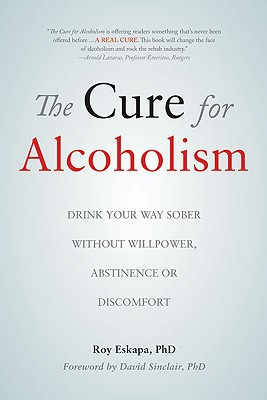 Image for The Cure for Alcoholism: Drink Your Way Sober Without Willpower, Abstinence or Discomfort
