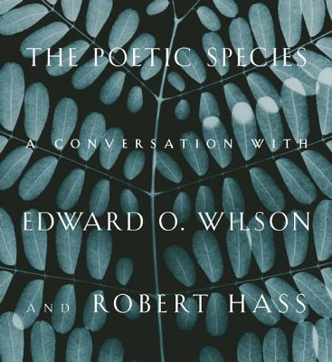 The Poetic Species: A Conversation with Edward O. Wilson and Robert Hass, Edward O. Wilson, Robert Hass