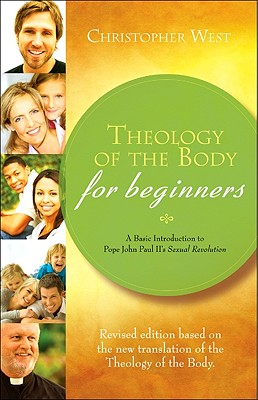 Theology of the Body for Beginners: A Basic Introduction to Pope John Paul II's Sexual Revolution, Revised Edition, Christopher West