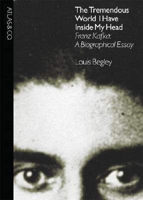 Image for The Tremendous World I Have Inside My Head, Franz Kafka: A Biographical Essay