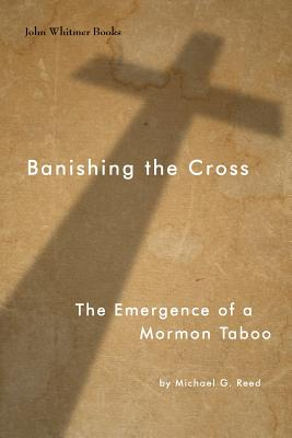 Banishing the Cross: The Emergence of a Mormon Taboo, Reed, Michael G.