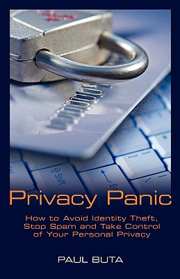 Privacy Panic: How to Avoid Identity Theft, Stop Spam and Take Control of Your Personal Privacy, Buta, Paul