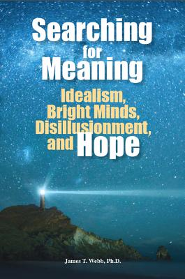 Searching for Meaning: Idealism, Bright Minds, Disillusionment, and Hope, James T. Webb