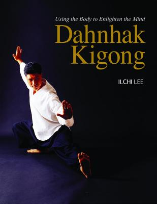 Dahnhak Kigong: Using Your Body to Enlighten Your Mind, Ilchi Lee  (Author)