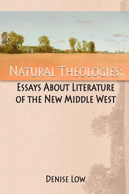Natural Theologies: Essays About Literature of the New Middle West, Low, Denise