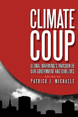 Climate Coup: Global Warmings Invasion of Our Government and Our Lives