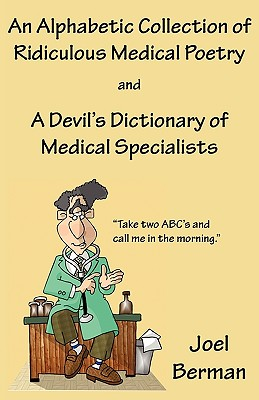 An Alphabetic Collection of Ridiculous Medical Poetry and A Devil's Dictionary of Medical Specialists, Berman, Joel