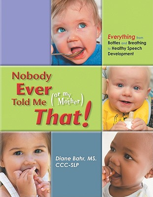 Image for NOBODY EVER TOLD ME (OR MY MOTHER) THAT! EVERYTHING FROM BOTTLES AND BREATHING TO HEALTHY SPEECH DEVELOPMENT