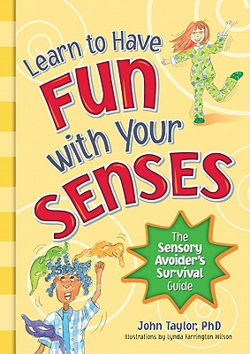 Learn to Have Fun with Your Senses: The Sensory Avoider's Survival Guide, Taylor, John