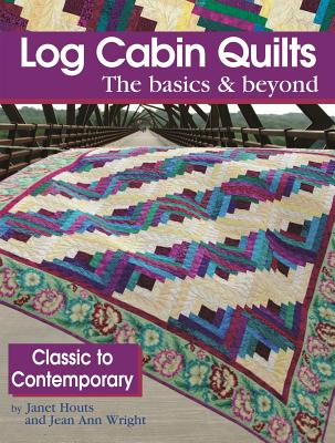 Log Cabin Quilts : The Basics & Beyond, Classic to Contemporary, Janet Houts and Jean Ann Wright
