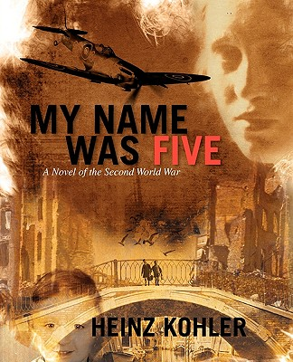 My Name was Five A Novel of the Second World War, Heinz Kohler (Author)