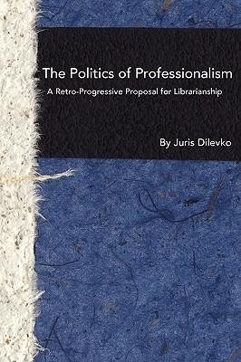 The Politics of Professionalism: A Retro-Progressive Proposal for Librarianship, Dilevko, Juris
