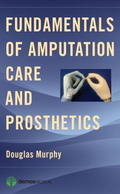 Fundamentals of Amputation Care and Prosthetics, Douglas Murphy
