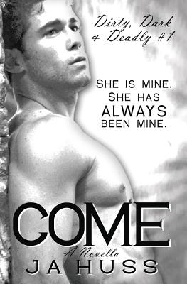 Come: Dirty, Dark, and Deadly Book One, Huss, J. a.