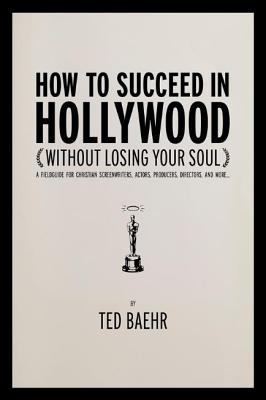 Image for How to Succeed in Hollywood (Without Losing Your Soul): A Field Guide for Christian Screenwriters, Actors, Producers, Directors, and More