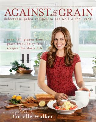 Image for Against All Grain: Delectable Paleo Recipes to Eat Well & Feel Great
