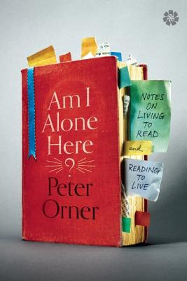 Am I Alone Here?: Notes on Living to Read and Reading to Live, Peter Orner