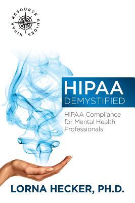 HIPAA Demystified: HIPAA Compliance for Mental Health Professionals (HIPAA Resource Guides) (Volume 1), Hecker PhD, Lorna