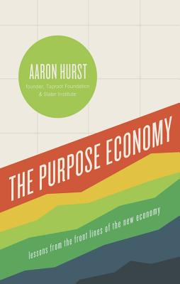 The Purpose Economy: How Your Desire for Impact, Personal Growth and Community Is Changing the World, Aaron Hurst